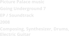 Picture Palace music Going Underground 7 EP / Soundtrack 2008 Composing, Synthesizer, Drums, Electric Guitar