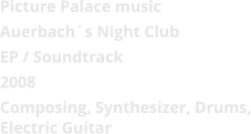 Picture Palace music  Auerbach´s Night Club EP / Soundtrack 2008 Composing, Synthesizer, Drums, Electric Guitar