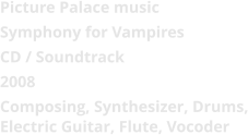Picture Palace music  Symphony for Vampires CD / Soundtrack 2008 Composing, Synthesizer, Drums, Electric Guitar, Flute, Vocoder